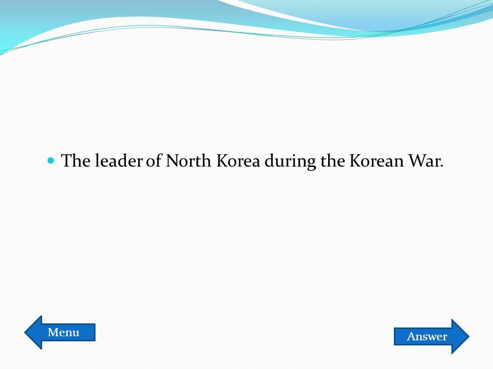 The leader of North Korea during the Korean War. Answer Menu
