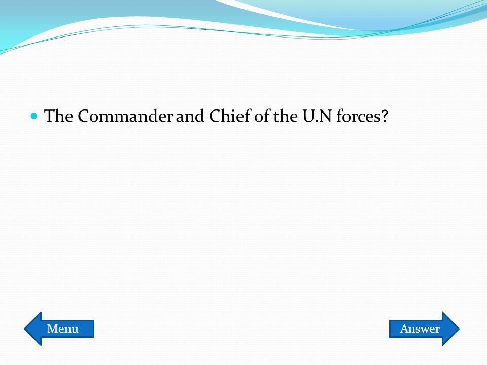 The Commander and Chief of the U.N forces? MenuAnswer