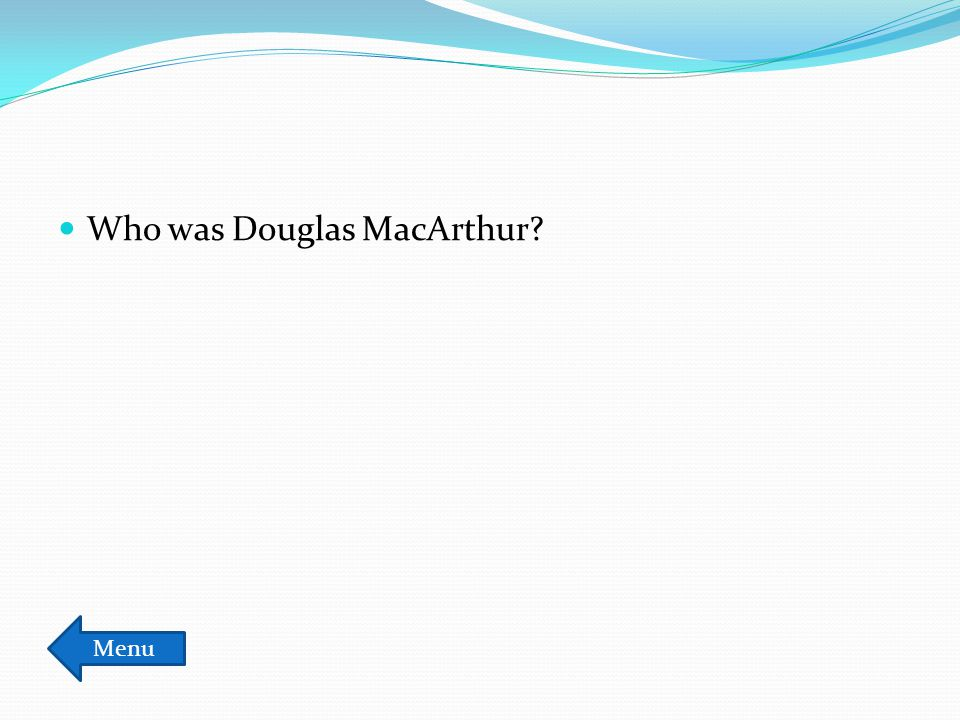 Who was Douglas MacArthur? Menu