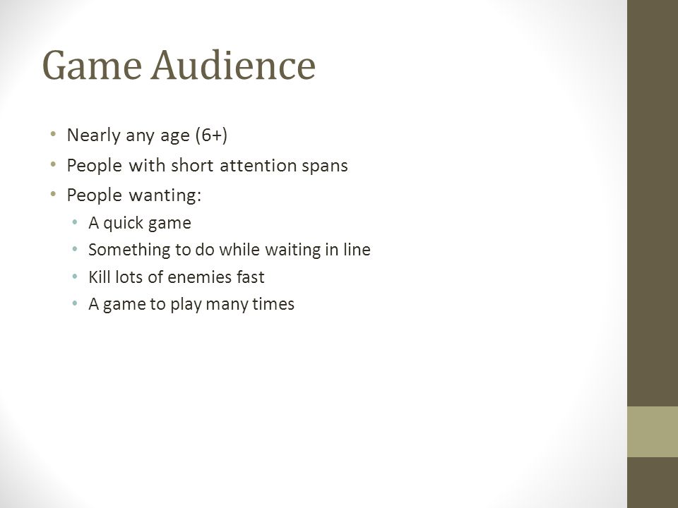 Game Audience Nearly any age (6+) People with short attention spans People wanting: A quick game Something to do while waiting in line Kill lots of enemies fast A game to play many times