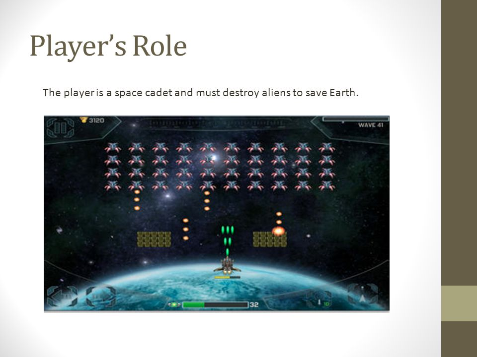 Player's Role The player is a space cadet and must destroy aliens to save Earth.