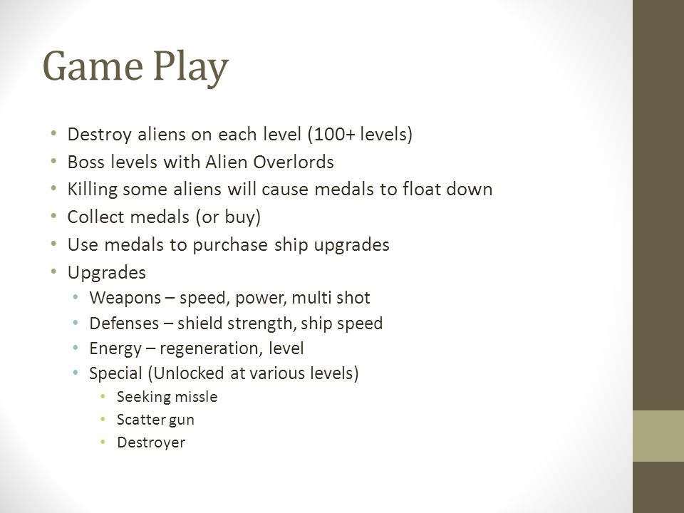 Game Play Destroy aliens on each level (100+ levels) Boss levels with Alien Overlords Killing some aliens will cause medals to float down Collect medals (or buy) Use medals to purchase ship upgrades Upgrades Weapons – speed, power, multi shot Defenses – shield strength, ship speed Energy – regeneration, level Special (Unlocked at various levels) Seeking missle Scatter gun Destroyer