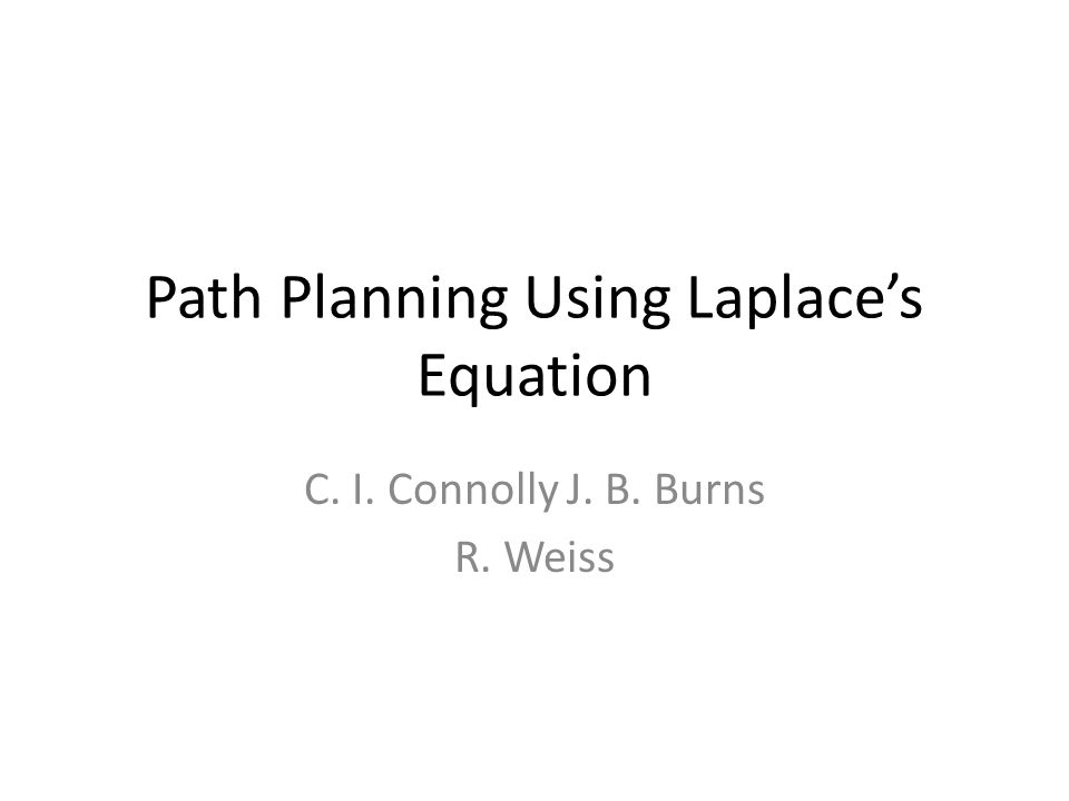 Path Planning Using Laplace's Equation C. I. Connolly J. B. Burns R. Weiss