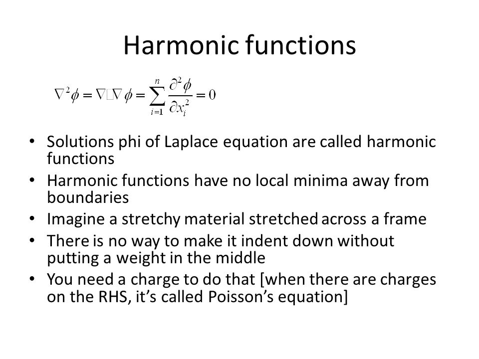 Harmonic functions Solutions phi of Laplace equation are called harmonic functions Harmonic functions have no local minima away from boundaries Imagine a stretchy material stretched across a frame There is no way to make it indent down without putting a weight in the middle You need a charge to do that [when there are charges on the RHS, it's called Poisson's equation]