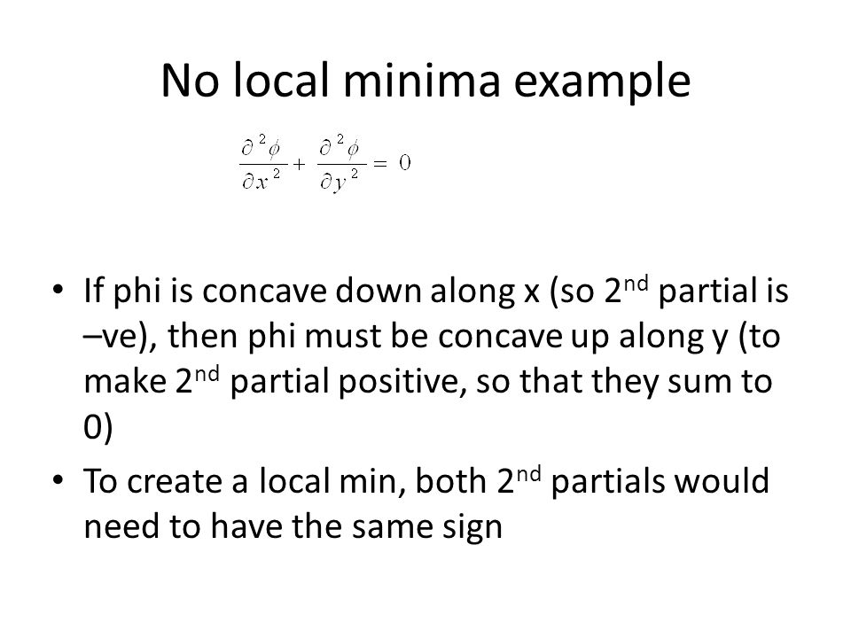 No local minima example If phi is concave down along x (so 2 nd partial is –ve), then phi must be concave up along y (to make 2 nd partial positive, so that they sum to 0) To create a local min, both 2 nd partials would need to have the same sign