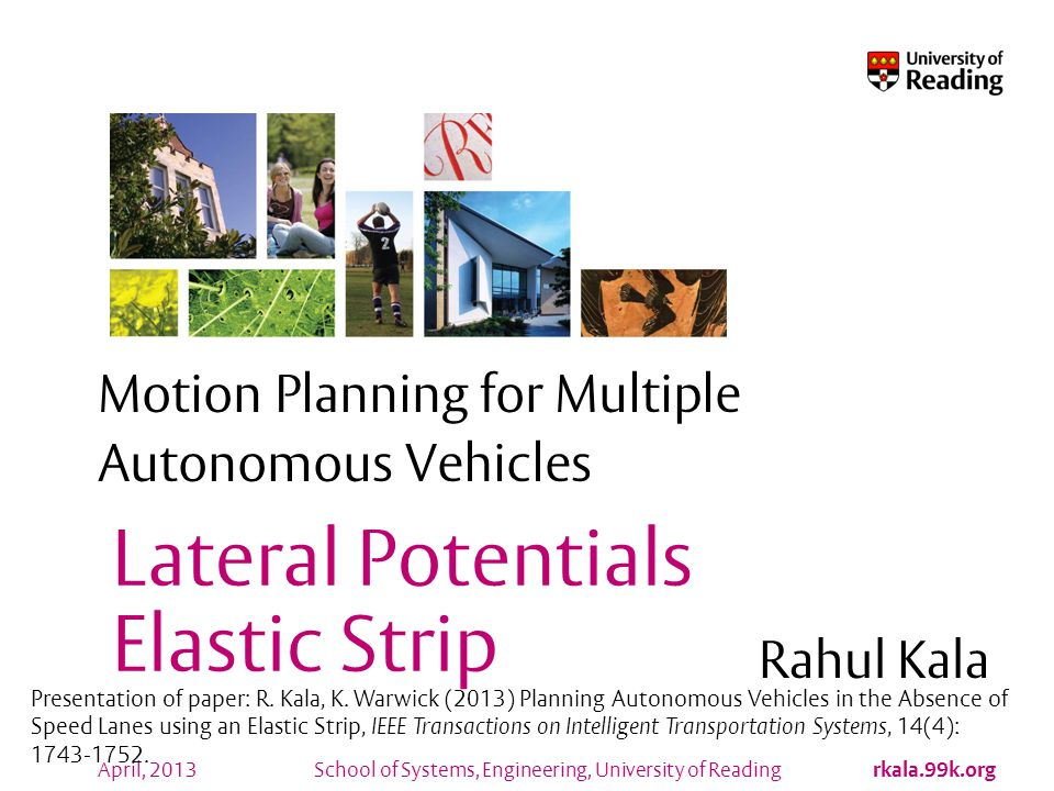 Motion Planning for Multiple Autonomous Vehicles Feasibility All other vehicles assumed to be travelling at the same speed and orientation Any point which would be occupied by the vehicle being planned can be called feasible only if: It allows enough time for to slow down to avoid collision from the vehicle in front It allows enough time for the vehicle at back to slow down to avoid collision from the vehicle located at the point No collisions with obstacles or the other vehicles A plan is feasible if all points in it are feasible rkala.99k.org