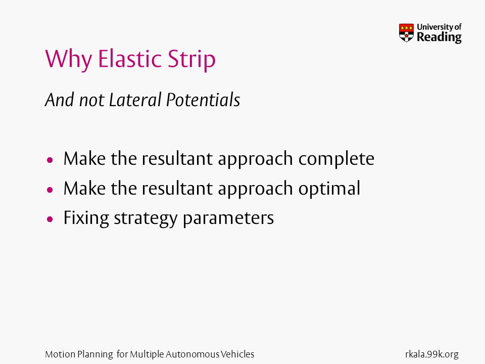 Motion Planning for Multiple Autonomous Vehicles Why Elastic Strip And not Lateral Potentials Make the resultant approach complete Make the resultant approach optimal Fixing strategy parameters rkala.99k.org
