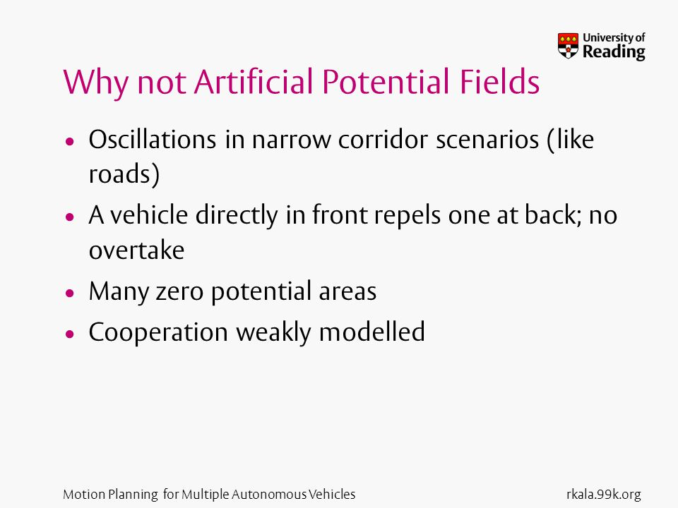 Motion Planning for Multiple Autonomous Vehicles Why not Artificial Potential Fields Oscillations in narrow corridor scenarios (like roads) A vehicle directly in front repels one at back; no overtake Many zero potential areas Cooperation weakly modelled rkala.99k.org