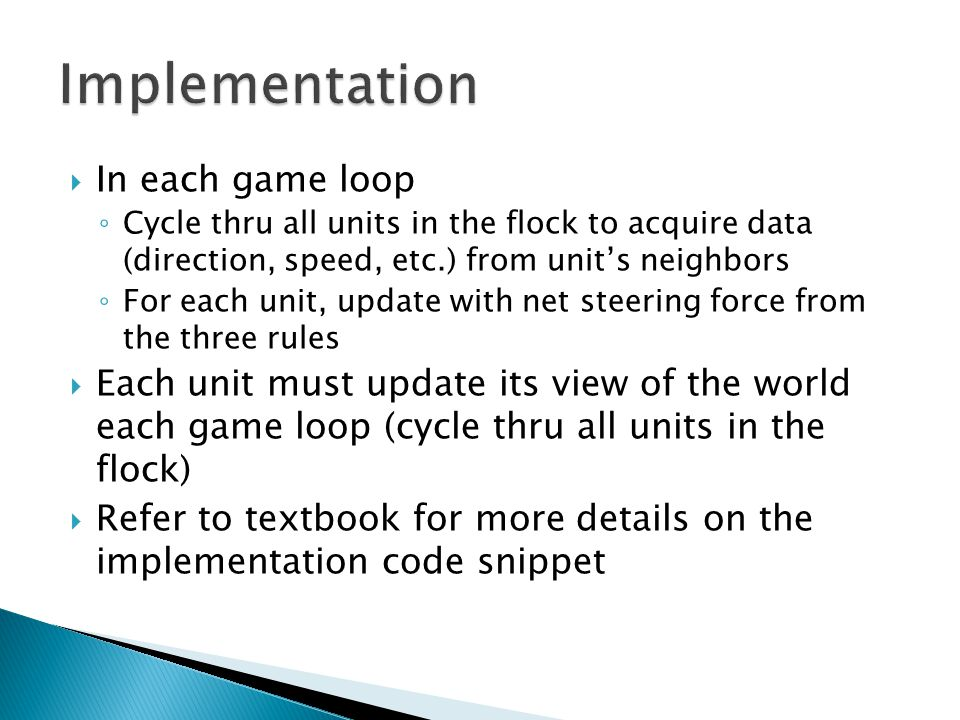  In each game loop ◦ Cycle thru all units in the flock to acquire data (direction, speed, etc.) from unit's neighbors ◦ For each unit, update with net steering force from the three rules  Each unit must update its view of the world each game loop (cycle thru all units in the flock)  Refer to textbook for more details on the implementation code snippet
