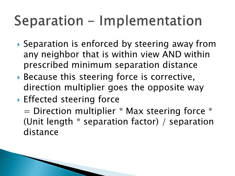 Separation is enforced by steering away from any neighbor that is within view AND within prescribed minimum separation distance  Because this steering force is corrective, direction multiplier goes the opposite way  Effected steering force = Direction multiplier * Max steering force * (Unit length * separation factor) / separation distance