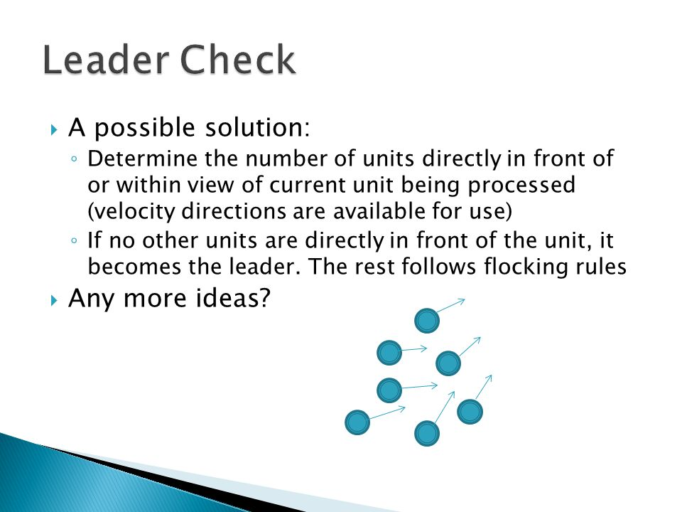  A possible solution: ◦ Determine the number of units directly in front of or within view of current unit being processed (velocity directions are available for use) ◦ If no other units are directly in front of the unit, it becomes the leader.