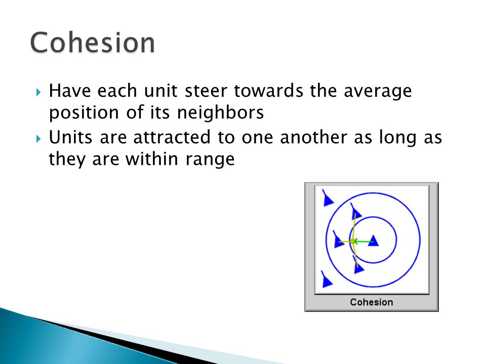 Have each unit steer towards the average position of its neighbors  Units are attracted to one another as long as they are within range