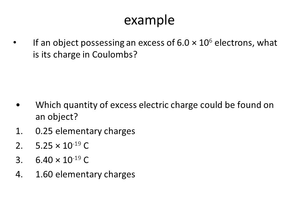 A metal sphere has a net negative charge of 1.1 x 10 -7 coulomb. How many more electrons than protons are on the sphere? (1.1 · 10 -7 C)(6.25 · 10 18