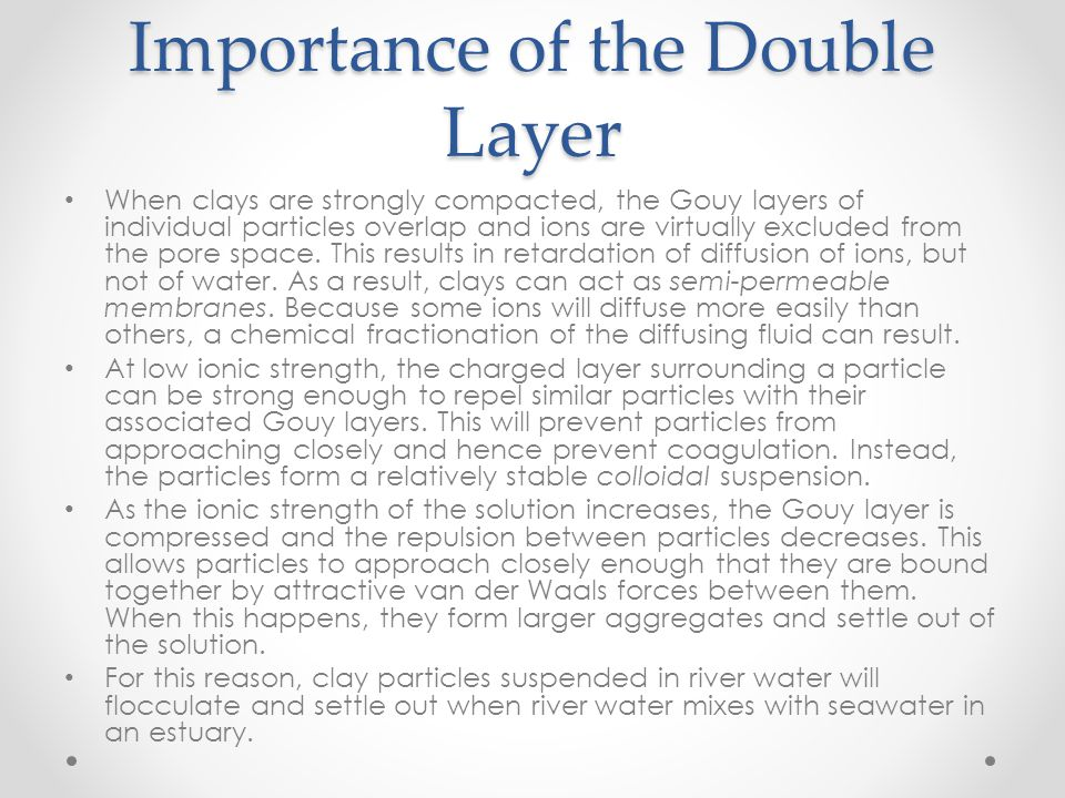 Importance of the Double Layer When clays are strongly compacted, the Gouy layers of individual particles overlap and ions are virtually excluded from