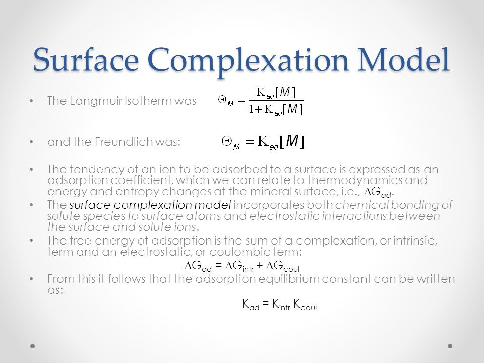 Surface Complexation Model The Langmuir Isotherm was and the Freundlich was: The tendency of an ion to be adsorbed to a surface is expressed as an ads