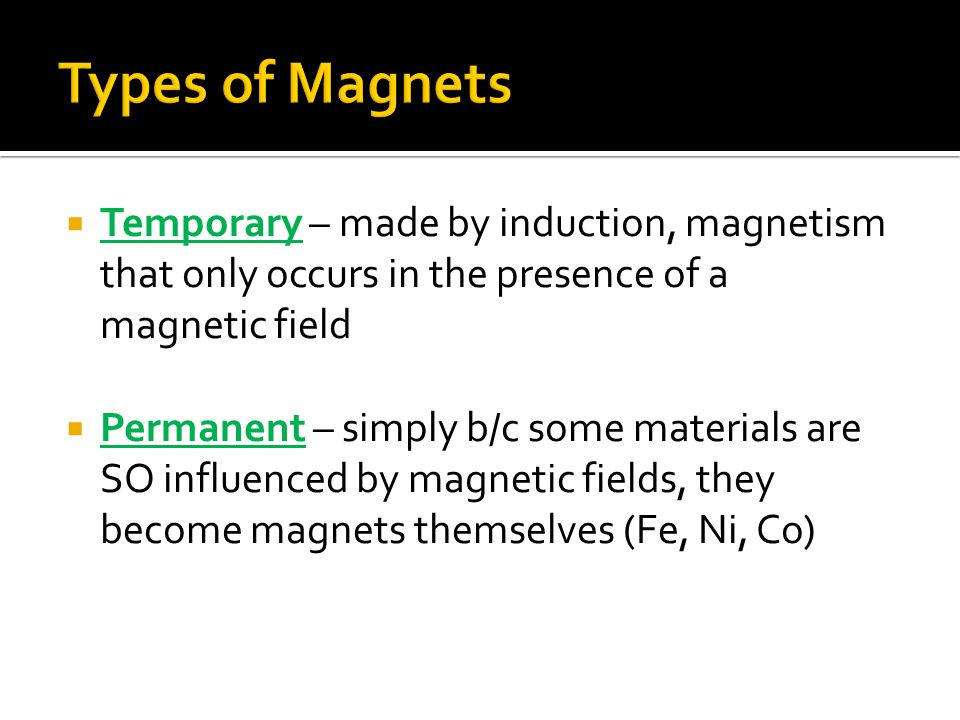  Temporary – made by induction, magnetism that only occurs in the presence of a magnetic field  Permanent – simply b/c some materials are SO influenced by magnetic fields, they become magnets themselves (Fe, Ni, Co)