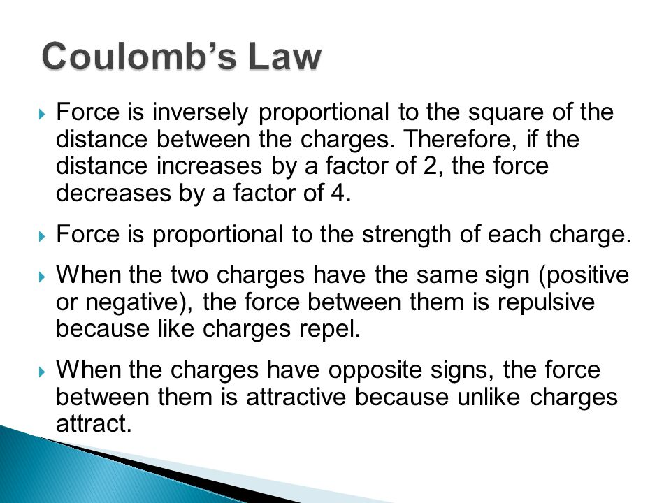  Force is inversely proportional to the square of the distance between the charges. Therefore, if the distance increases by a factor of 2, the force