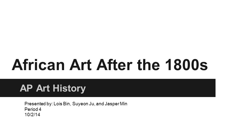 African Art After the 1800s AP Art History Presented by: Lois Bin, Suyeon Ju, and Jasper Min Period 4 10/2/14