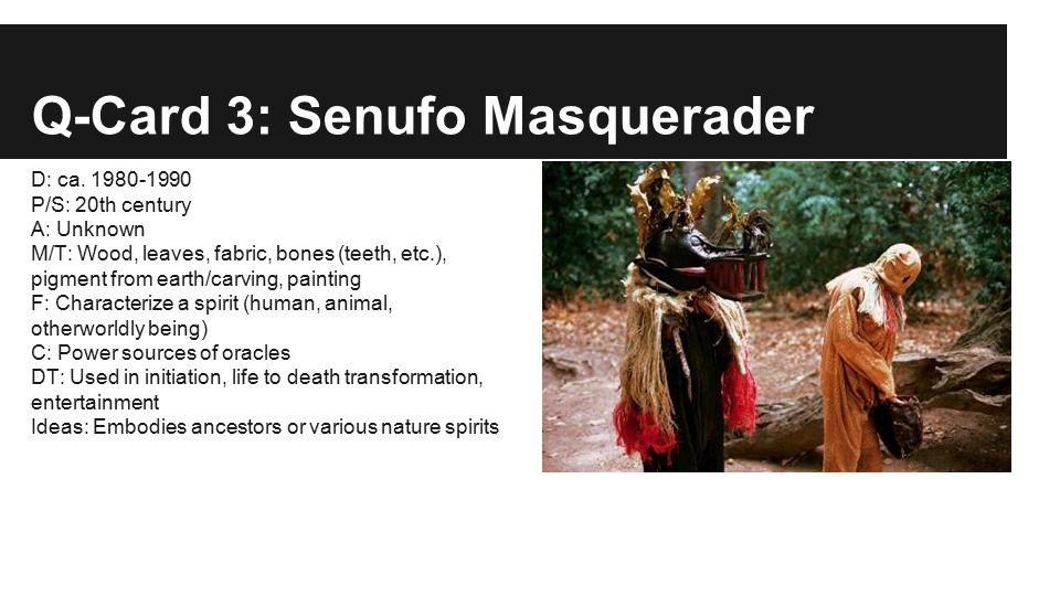 Q-Card 3: Senufo Masquerader D: ca. 1980-1990 P/S: 20th century A: Unknown M/T: Wood, leaves, fabric, bones (teeth, etc.), pigment from earth/carving,