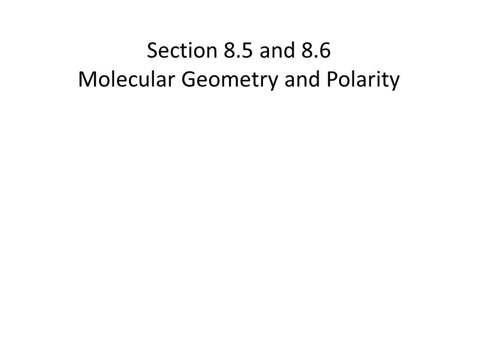 Section 8.5 and 8.6 Molecular Geometry and Polarity