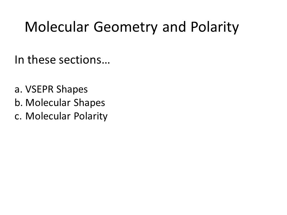 Molecular Geometry and Polarity In these sections… a.VSEPR Shapes b.Molecular Shapes c.Molecular Polarity