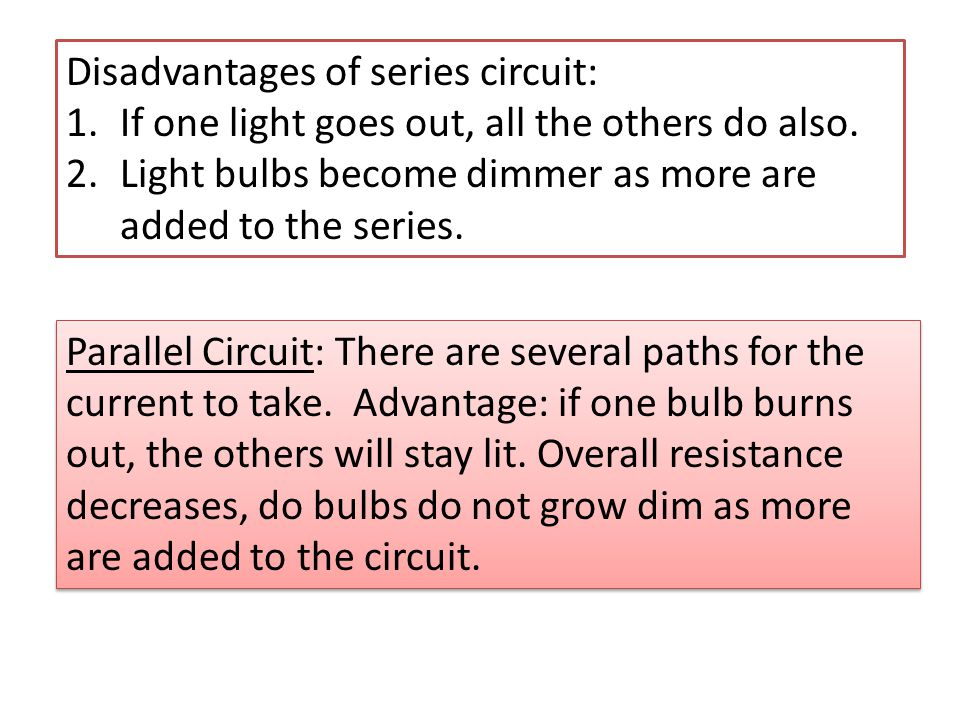 Disadvantages of series circuit: 1.If one light goes out, all the others do also. 2.Light bulbs become dimmer as more are added to the series. Paralle