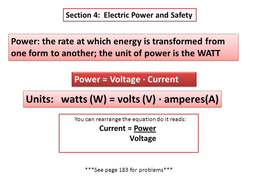 Section 4: Electric Power and Safety Power: the rate at which energy is transformed from one form to another; the unit of power is the WATT Power = Voltage ∙ Current Units: watts (W) = volts (V) ∙ amperes(A) You can rearrange the equation do it reads: Current = Power Voltage ***See page 183 for problems***