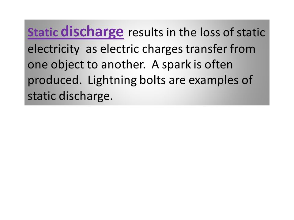 Static discharge results in the loss of static electricity as electric charges transfer from one object to another. A spark is often produced. Lightni