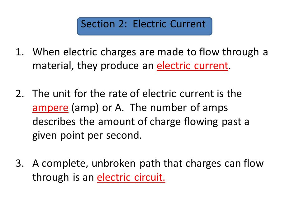 Section 2: Electric Current 1.When electric charges are made to flow through a material, they produce an electric current. 2.The unit for the rate of