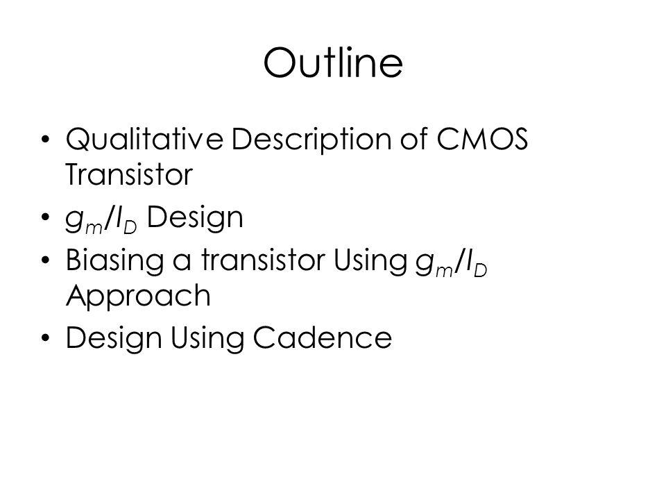 Outline Qualitative Description of CMOS Transistor g m /I D Design Biasing a transistor Using g m /I D Approach Design Using Cadence