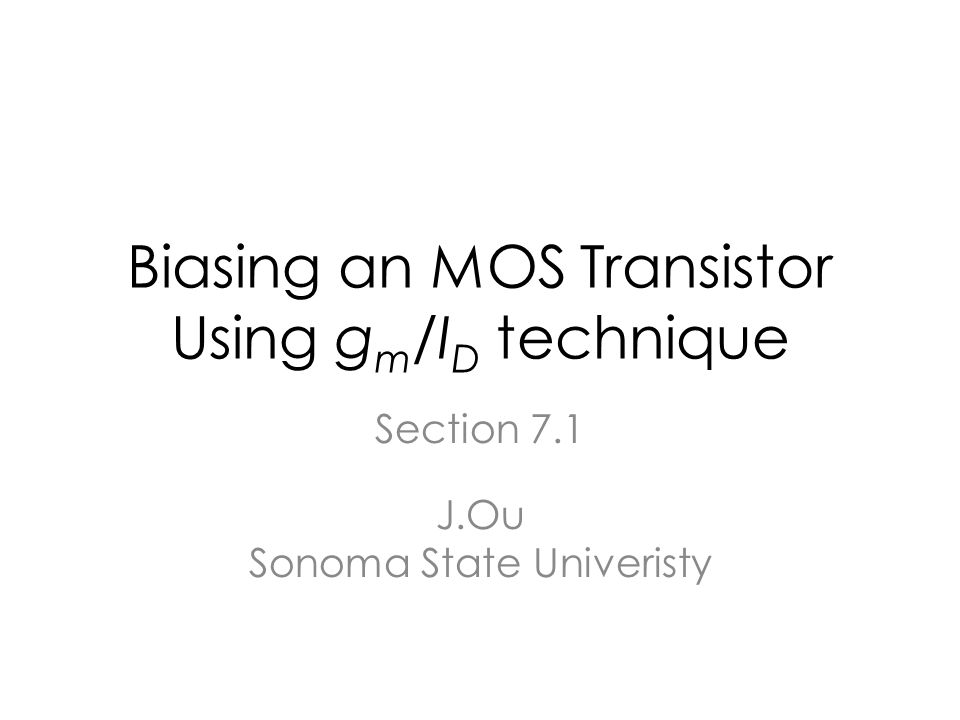 Biasing an MOS Transistor Using g m /I D technique Section 7.1 J.Ou Sonoma State Univeristy