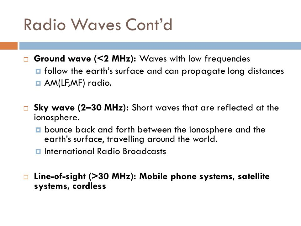 Radio Waves Cont'd  Ground wave (<2 MHz): Waves with low frequencies  follow the earth's surface and can propagate long distances  AM(LF,MF) radio.