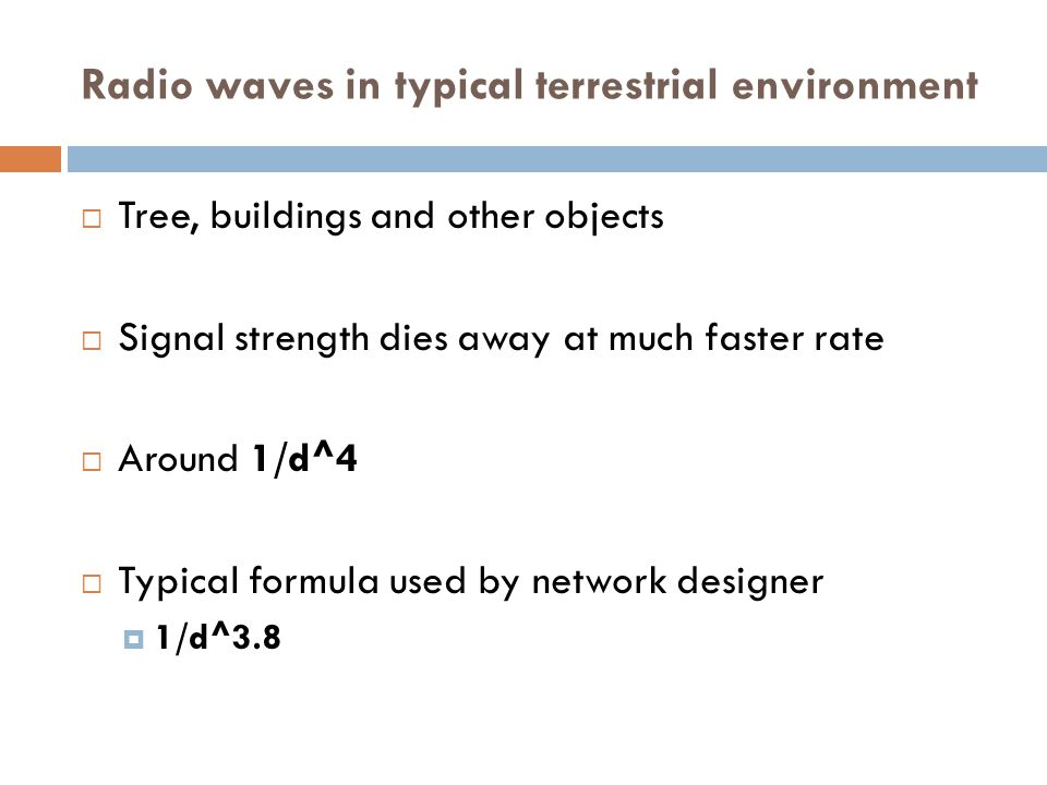 Radio waves in typical terrestrial environment  Tree, buildings and other objects  Signal strength dies away at much faster rate  Around 1/d^4  Typical formula used by network designer  1/d^3.8