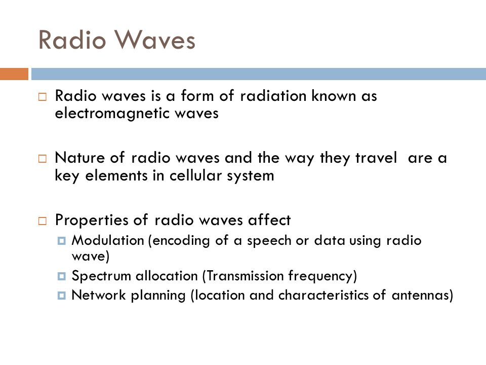 Radio Waves  Radio waves is a form of radiation known as electromagnetic waves  Nature of radio waves and the way they travel are a key elements in cellular system  Properties of radio waves affect  Modulation (encoding of a speech or data using radio wave)  Spectrum allocation (Transmission frequency)  Network planning (location and characteristics of antennas)
