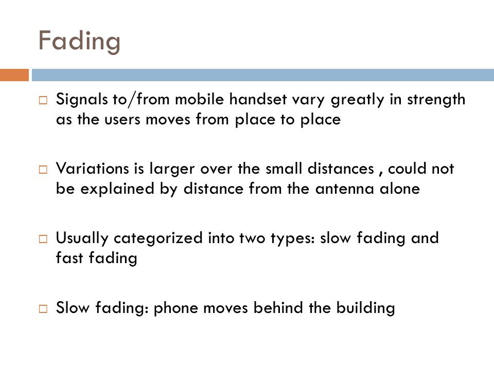 Fading  Signals to/from mobile handset vary greatly in strength as the users moves from place to place  Variations is larger over the small distances, could not be explained by distance from the antenna alone  Usually categorized into two types: slow fading and fast fading  Slow fading: phone moves behind the building