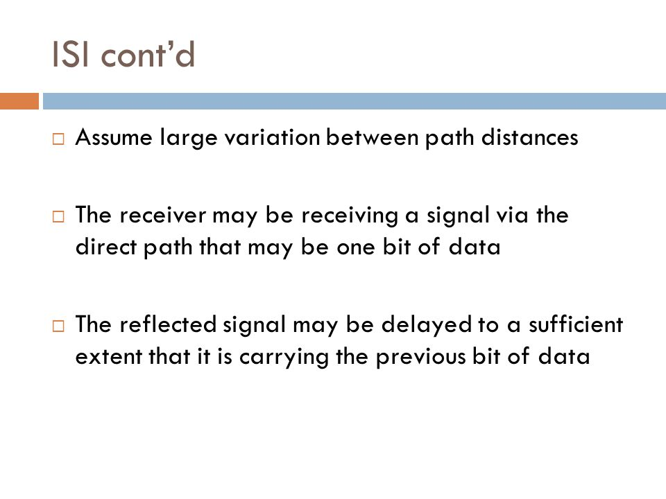 ISI cont'd  Assume large variation between path distances  The receiver may be receiving a signal via the direct path that may be one bit of data  The reflected signal may be delayed to a sufficient extent that it is carrying the previous bit of data