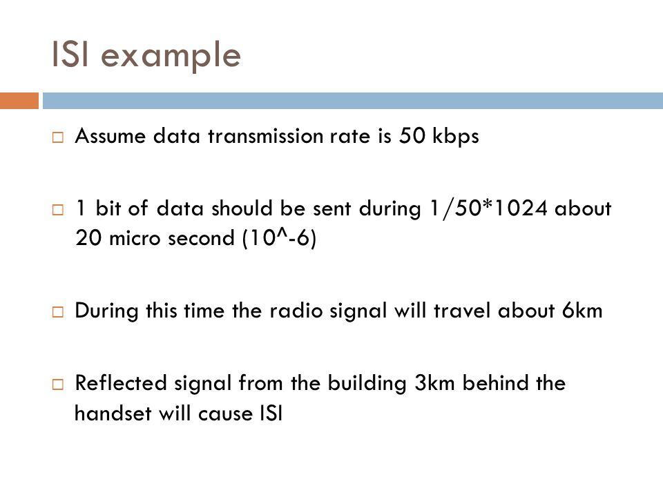 ISI example  Assume data transmission rate is 50 kbps  1 bit of data should be sent during 1/50*1024 about 20 micro second (10^-6)  During this tim