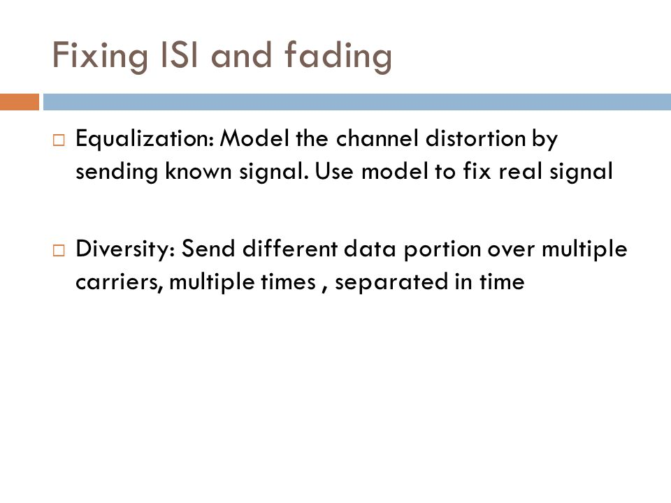 Fixing ISI and fading  Equalization: Model the channel distortion by sending known signal.