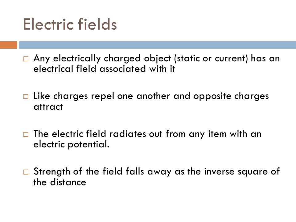 Electric fields  Any electrically charged object (static or current) has an electrical field associated with it  Like charges repel one another and opposite charges attract  The electric field radiates out from any item with an electric potential.