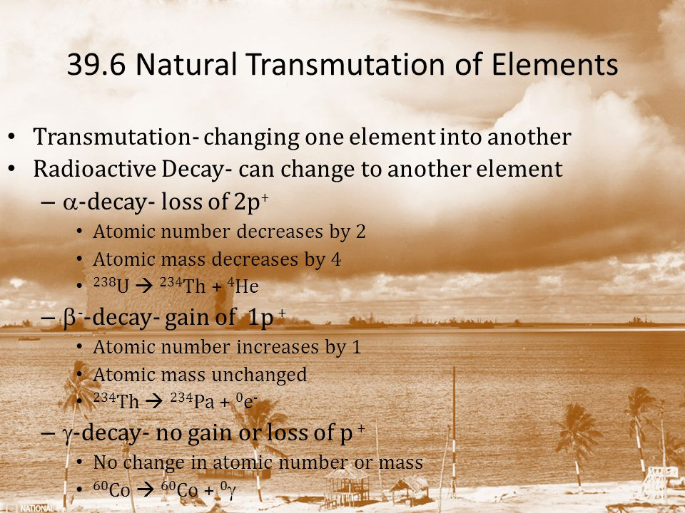 39.6 Natural Transmutation of Elements Transmutation- changing one element into another Radioactive Decay- can change to another element –  -decay- l