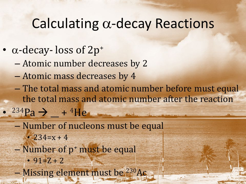 Calculating  -decay Reactions  -decay- loss of 2p + – Atomic number decreases by 2 – Atomic mass decreases by 4 – The total mass and atomic number before must equal the total mass and atomic number after the reaction 234 Pa  __ + 4 He – Number of nucleons must be equal 234=x + 4 – Number of p + must be equal 91=Z + 2 – Missing element must be 230 Ac