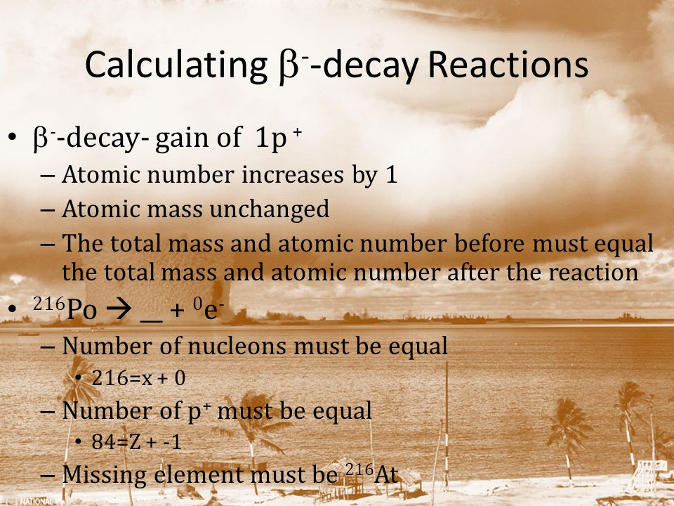 Calculating  - -decay Reactions  - -decay- gain of 1p + – Atomic number increases by 1 – Atomic mass unchanged – The total mass and atomic number before must equal the total mass and atomic number after the reaction 216 Po  __ + 0 e - – Number of nucleons must be equal 216=x + 0 – Number of p + must be equal 84=Z + -1 – Missing element must be 216 At