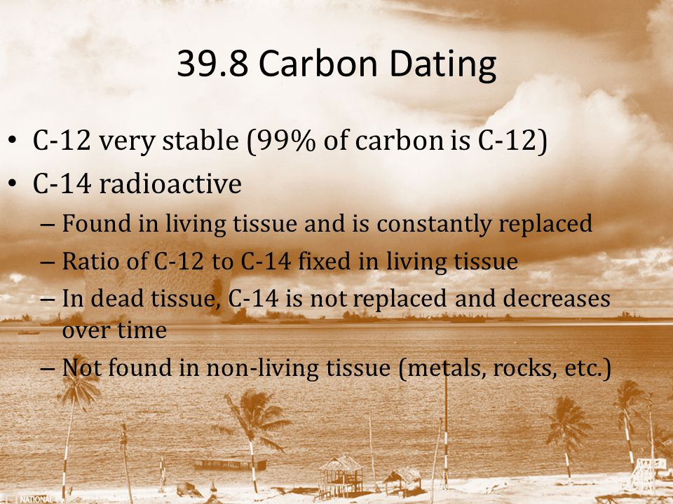 39.8 Carbon Dating C-12 very stable (99% of carbon is C-12) C-14 radioactive – Found in living tissue and is constantly replaced – Ratio of C-12 to C-14 fixed in living tissue – In dead tissue, C-14 is not replaced and decreases over time – Not found in non-living tissue (metals, rocks, etc.)