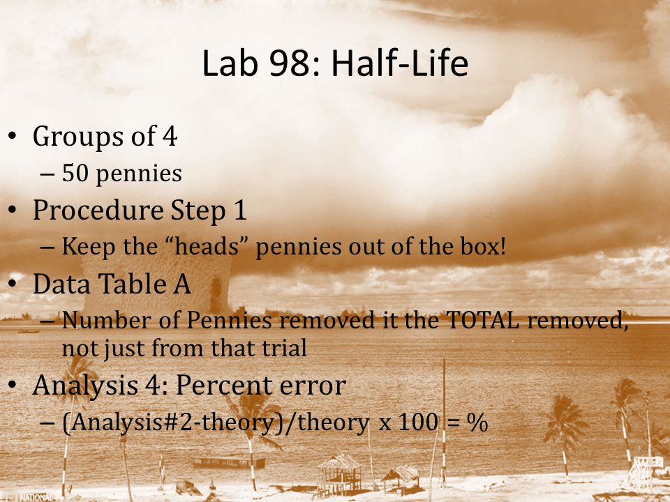 Lab 98: Half-Life Groups of 4 – 50 pennies Procedure Step 1 – Keep the heads pennies out of the box.