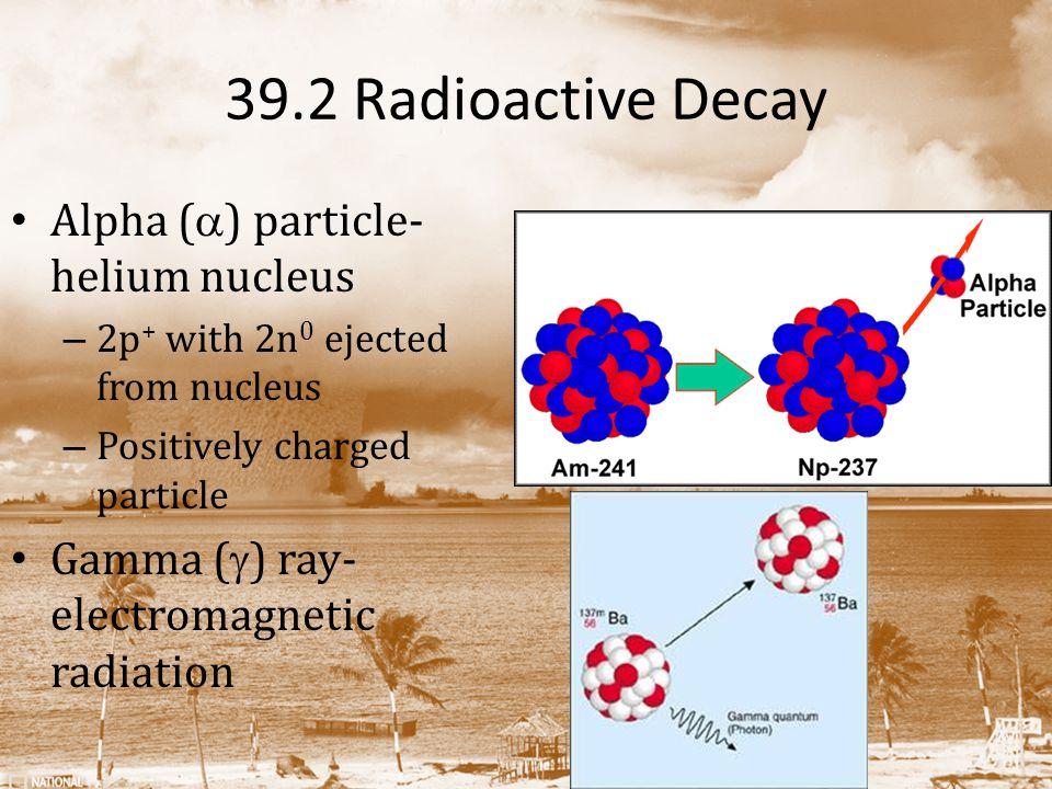 39.2 Radioactive Decay Alpha (  ) particle- helium nucleus – 2p + with 2n 0 ejected from nucleus – Positively charged particle Gamma (  ) ray- electromagnetic radiation