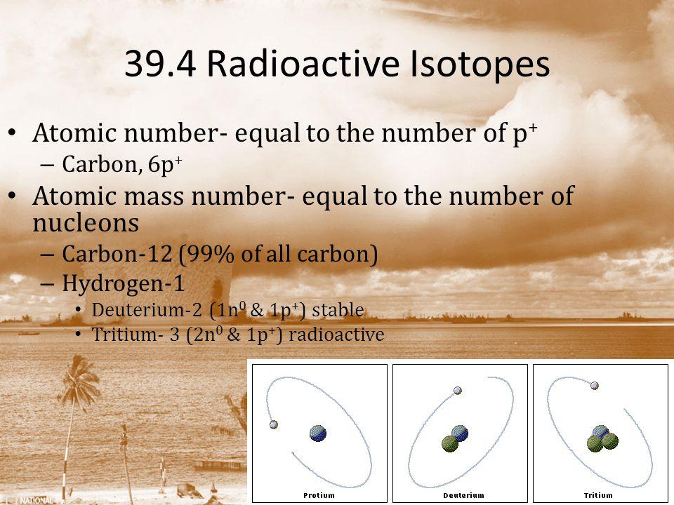 39.4 Radioactive Isotopes Atomic number- equal to the number of p + – Carbon, 6p + Atomic mass number- equal to the number of nucleons – Carbon-12 (99% of all carbon) – Hydrogen-1 Deuterium-2 (1n 0 & 1p + ) stable Tritium- 3 (2n 0 & 1p + ) radioactive