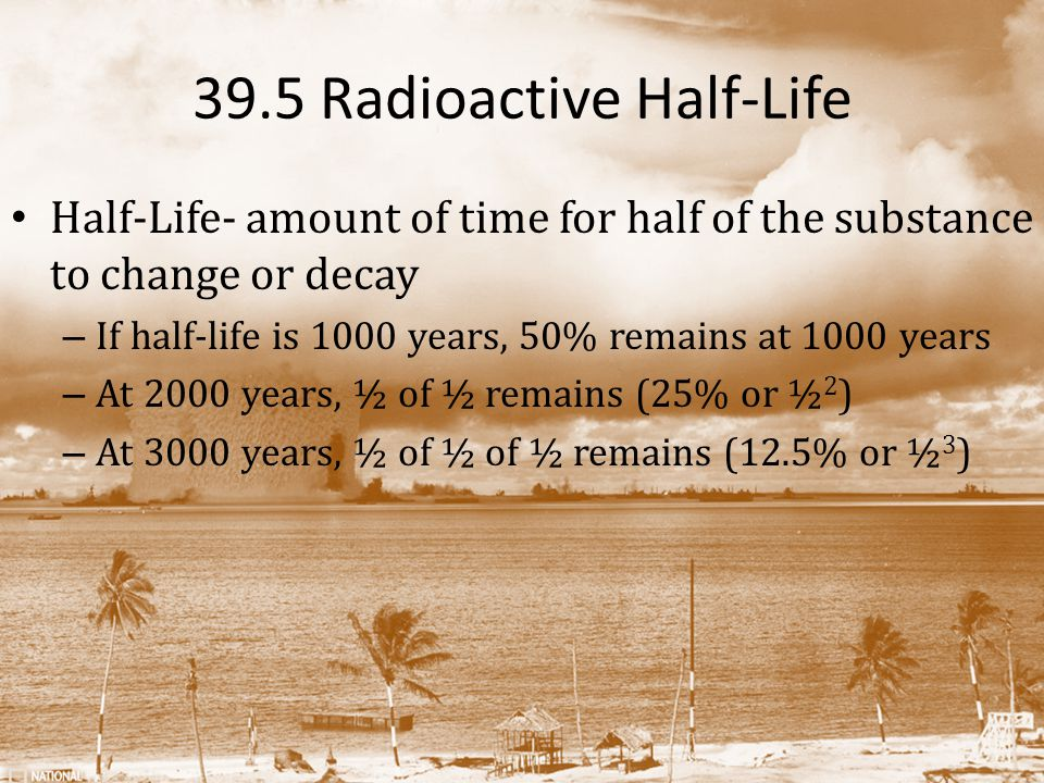 39.5 Radioactive Half-Life Half-Life- amount of time for half of the substance to change or decay – If half-life is 1000 years, 50% remains at 1000 years – At 2000 years, ½ of ½ remains (25% or ½ 2 ) – At 3000 years, ½ of ½ of ½ remains (12.5% or ½ 3 )
