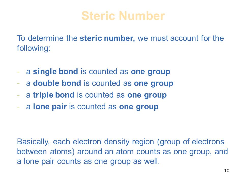 10 To determine the steric number, we must account for the following: -a single bond is counted as one group -a double bond is counted as one group -a