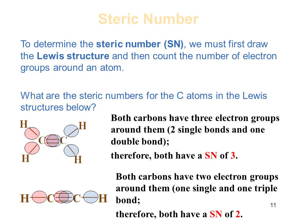 11 To determine the steric number (SN), we must first draw the Lewis structure and then count the number of electron groups around an atom. What are t