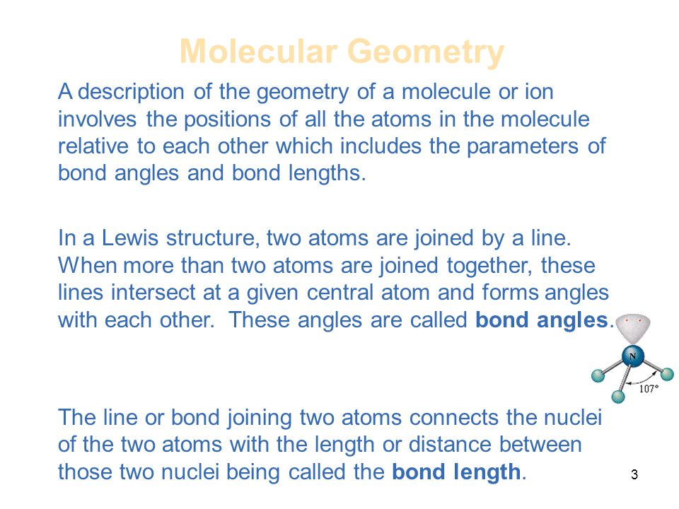 3 A description of the geometry of a molecule or ion involves the positions of all the atoms in the molecule relative to each other which includes the